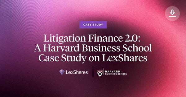 Litigation Finance 2.0: A Harvard Business School Case Study on LexShares